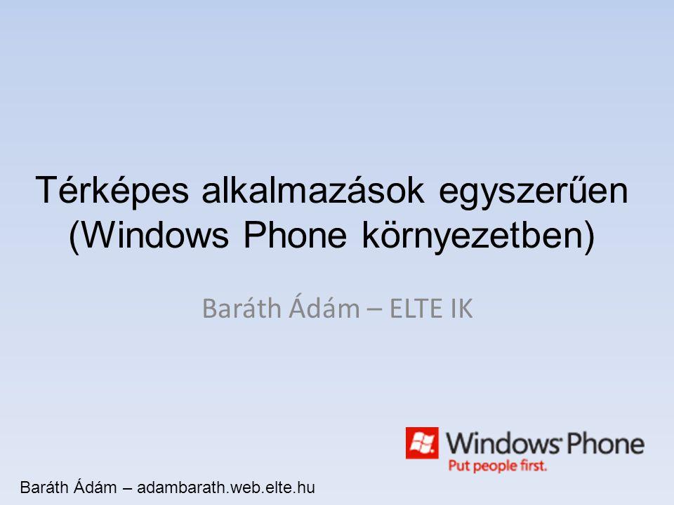 Térképes alkalmazások egyszerűen (Windows Phone környezetben) Baráth Ádám – ELTE IK Baráth Ádám – adambarath.web.elte.hu
