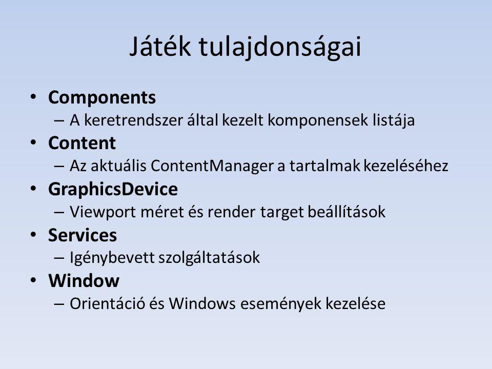 Játék tulajdonságai Components – A keretrendszer által kezelt komponensek listája Content – Az aktuális ContentManager a tartalmak kezeléséhez GraphicsDevice – Viewport méret és render target beállítások Services – Igénybevett szolgáltatások Window – Orientáció és Windows események kezelése