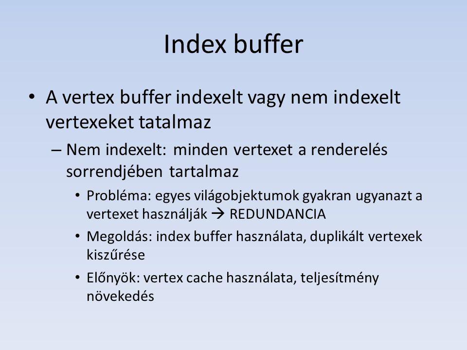 Index buffer A vertex buffer indexelt vagy nem indexelt vertexeket tatalmaz – Nem indexelt: minden vertexet a renderelés sorrendjében tartalmaz Probléma: egyes világobjektumok gyakran ugyanazt a vertexet használják  REDUNDANCIA Megoldás: index buffer használata, duplikált vertexek kiszűrése Előnyök: vertex cache használata, teljesítmény növekedés