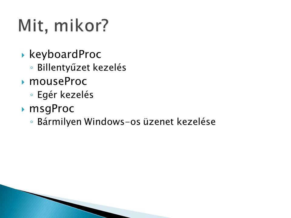  keyboardProc ◦ Billentyűzet kezelés  mouseProc ◦ Egér kezelés  msgProc ◦ Bármilyen Windows-os üzenet kezelése