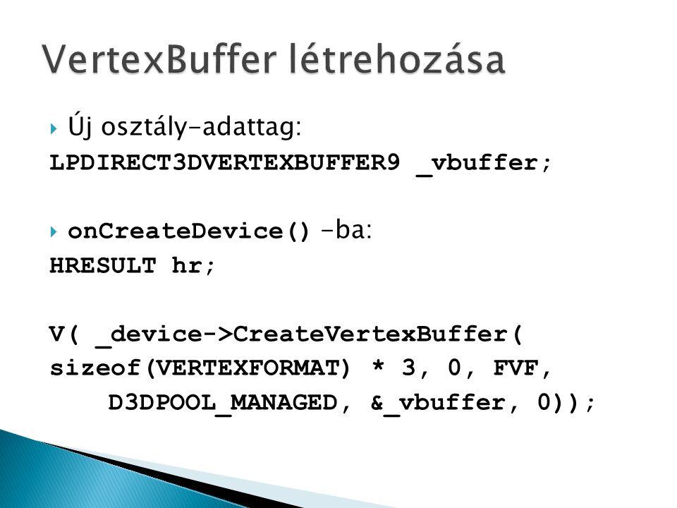  Új osztály-adattag: LPDIRECT3DVERTEXBUFFER9 _vbuffer;  onCreateDevice() -ba: HRESULT hr; V( _device->CreateVertexBuffer( sizeof(VERTEXFORMAT) * 3, 0, FVF, D3DPOOL_MANAGED, &_vbuffer, 0));