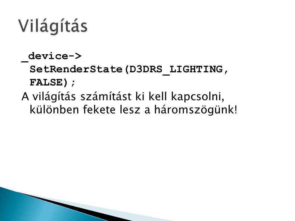 _device-> SetRenderState(D3DRS_LIGHTING, FALSE); A világítás számítást ki kell kapcsolni, különben fekete lesz a háromszögünk!