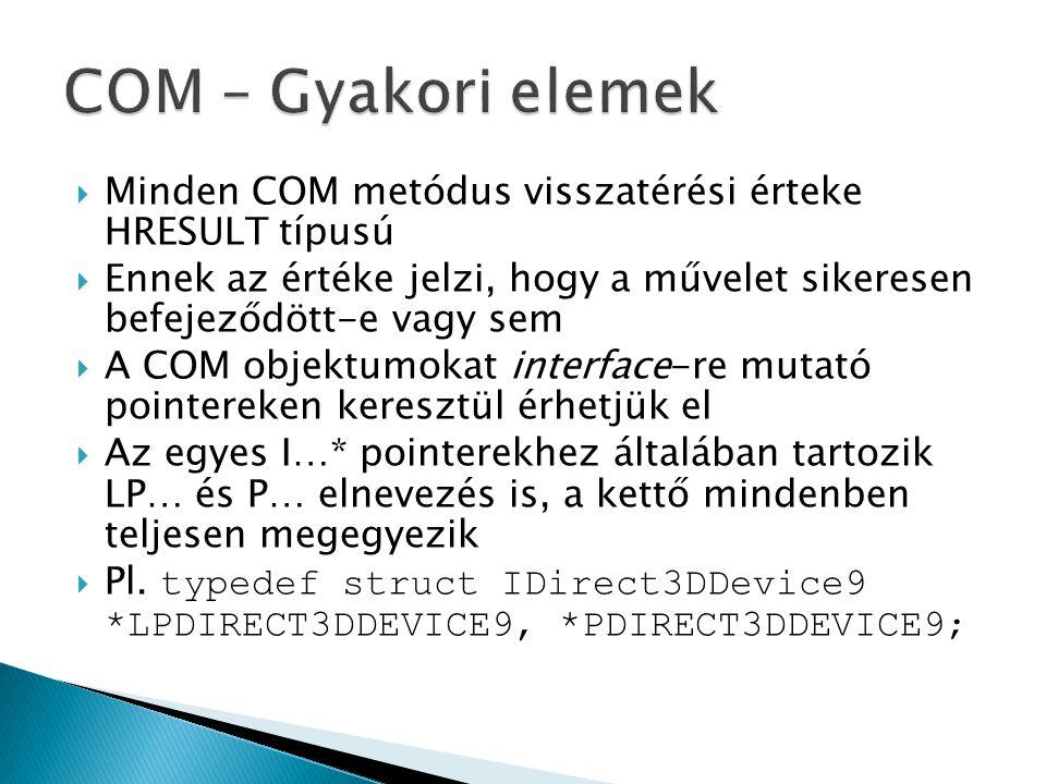  Minden COM metódus visszatérési érteke HRESULT típusú  Ennek az értéke jelzi, hogy a művelet sikeresen befejeződött-e vagy sem  A COM objektumokat interface-re mutató pointereken keresztül érhetjük el  Az egyes I…* pointerekhez általában tartozik LP… és P… elnevezés is, a kettő mindenben teljesen megegyezik  Pl.