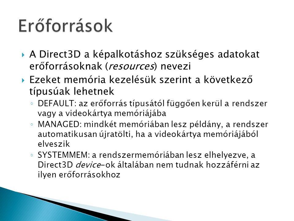  A Direct3D a képalkotáshoz szükséges adatokat erőforrásoknak (resources) nevezi  Ezeket memória kezelésük szerint a következő típusúak lehetnek ◦ DEFAULT: az erőforrás típusától függően kerül a rendszer vagy a videokártya memóriájába ◦ MANAGED: mindkét memóriában lesz példány, a rendszer automatikusan újratölti, ha a videokártya memóriájából elveszik ◦ SYSTEMMEM: a rendszermemóriában lesz elhelyezve, a Direct3D device-ok általában nem tudnak hozzáférni az ilyen erőforrásokhoz