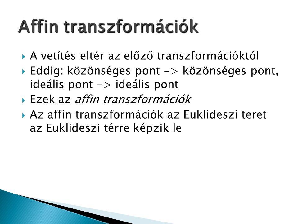  A vetítés eltér az előző transzformációktól  Eddig: közönséges pont -> közönséges pont, ideális pont -> ideális pont  Ezek az affin transzformációk  Az affin transzformációk az Euklideszi teret az Euklideszi térre képzik le