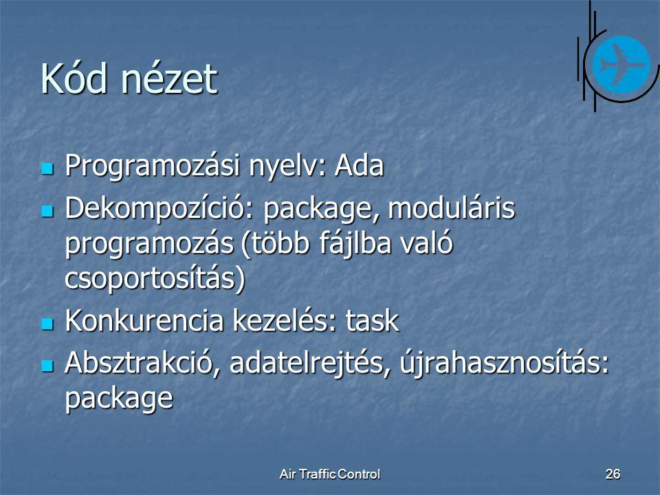 Air Traffic Control26 Kód nézet Programozási nyelv: Ada Programozási nyelv: Ada Dekompozíció: package, moduláris programozás (több fájlba való csoportosítás) Dekompozíció: package, moduláris programozás (több fájlba való csoportosítás) Konkurencia kezelés: task Konkurencia kezelés: task Absztrakció, adatelrejtés, újrahasznosítás: package Absztrakció, adatelrejtés, újrahasznosítás: package