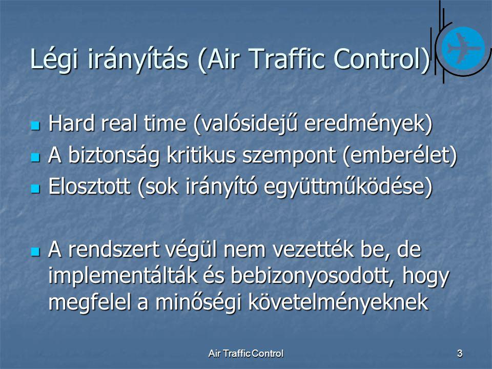 Air Traffic Control3 Légi irányítás (Air Traffic Control) Hard real time (valósidejű eredmények) Hard real time (valósidejű eredmények) A biztonság kritikus szempont (emberélet) A biztonság kritikus szempont (emberélet) Elosztott (sok irányító együttműködése) Elosztott (sok irányító együttműködése) A rendszert végül nem vezették be, de implementálták és bebizonyosodott, hogy megfelel a minőségi követelményeknek A rendszert végül nem vezették be, de implementálták és bebizonyosodott, hogy megfelel a minőségi követelményeknek