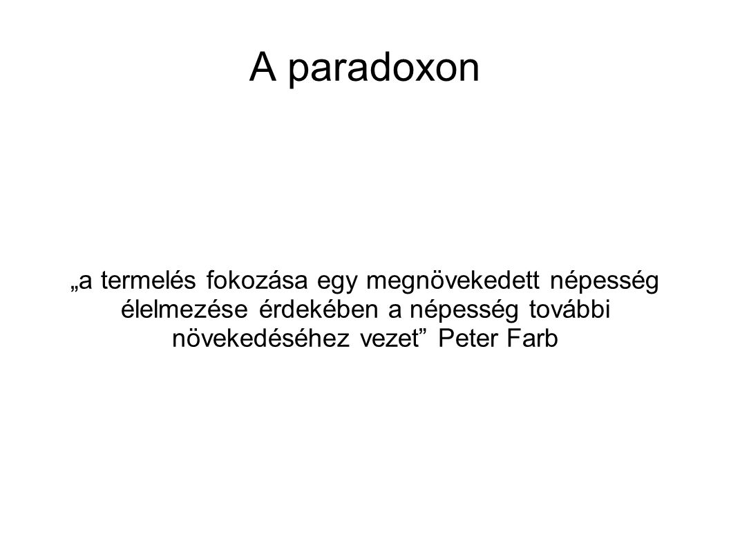 """A paradoxon """"a termelés fokozása egy megnövekedett népesség élelmezése érdekében a népesség további növekedéséhez vezet"""" Peter Farb"""