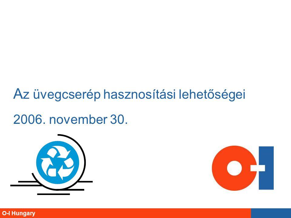 O-I Hungary A z üvegcserép hasznosítási lehetőségei 2006. november 30.