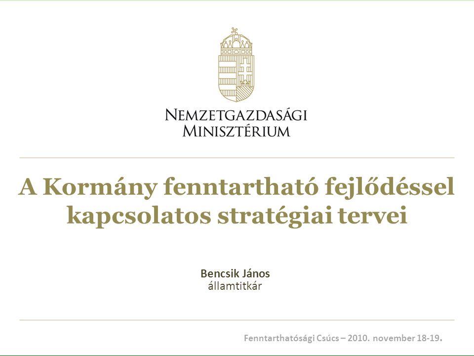 A Kormány fenntartható fejlődéssel kapcsolatos stratégiai tervei Bencsik János államtitkár Fenntarthatósági Csúcs – 2010. november 18-19.