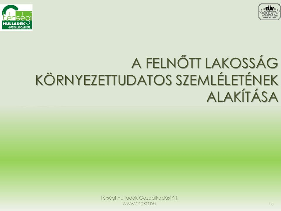 A FELNŐTT LAKOSSÁG KÖRNYEZETTUDATOS SZEMLÉLETÉNEK ALAKÍTÁSA Térségi Hulladék-Gazdálkodási Kft. www.thgkft.hu 15