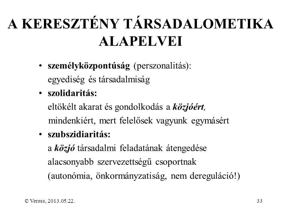 © Veress, 2013.05.22.33 A KERESZTÉNY TÁRSADALOMETIKA ALAPELVEI személyközpontúság (perszonalitás): egyediség és társadalmiság szolidaritás: eltökélt akarat és gondolkodás a közjóért, mindenkiért, mert felelősek vagyunk egymásért szubszidiaritás: a közjó társadalmi feladatának átengedése alacsonyabb szervezettségű csoportnak (autonómia, önkormányzatiság, nem dereguláció!)
