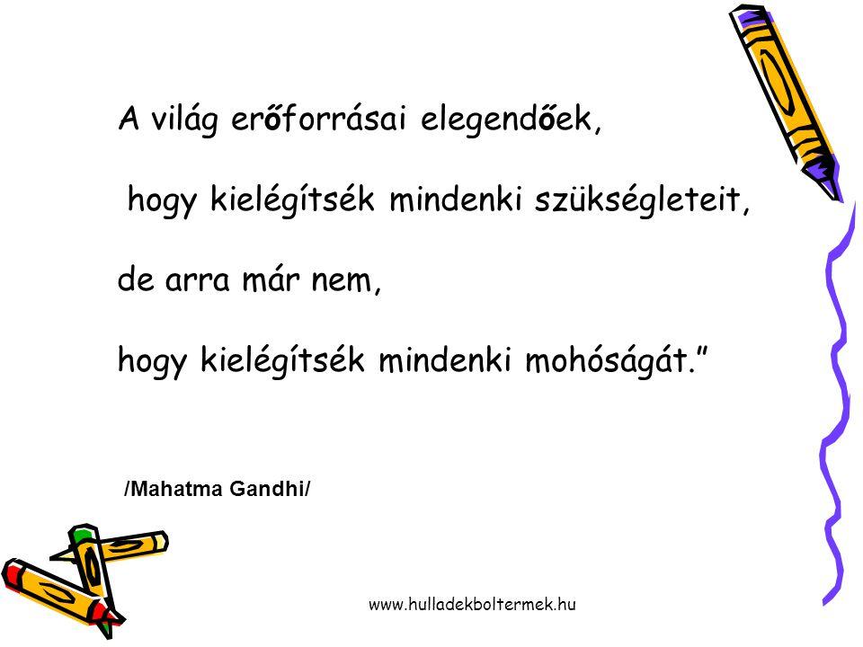 www.hulladekboltermek.hu A világ erőforrásai elegendőek, hogy kielégítsék mindenki szükségleteit, de arra már nem, hogy kielégítsék mindenki mohóságát. /Mahatma Gandhi/