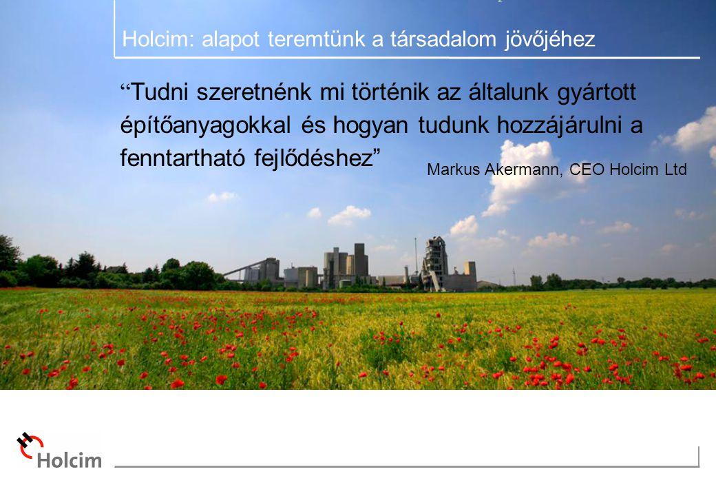 Tudni szeretnénk mi történik az általunk gyártott építőanyagokkal és hogyan tudunk hozzájárulni a fenntartható fejlődéshez Markus Akermann, CEO Holcim Ltd Holcim: alapot teremtünk a társadalom jövőjéhez