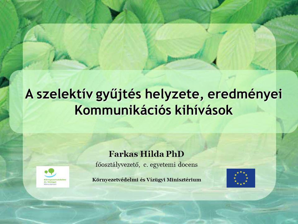 Farkas Hilda PhD főosztályvezető, c. egyetemi docens Környezetvédelmi és Vízügyi Minisztérium A szelektív gyűjtés helyzete, eredményei Kommunikációs k