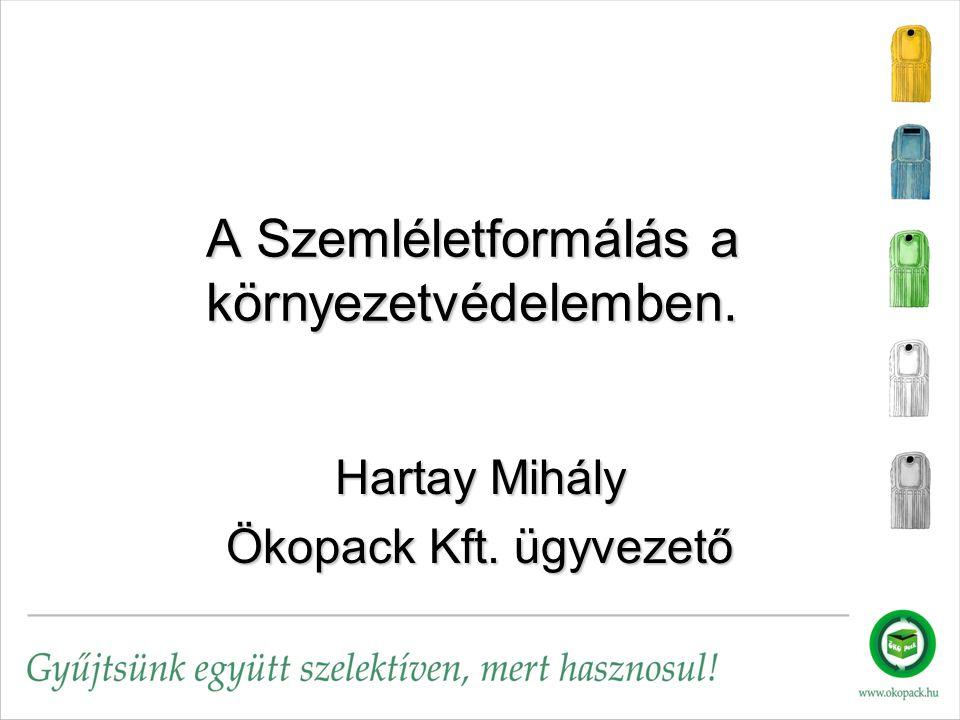 A Szemléletformálás a környezetvédelemben. Hartay Mihály Ökopack Kft. ügyvezető