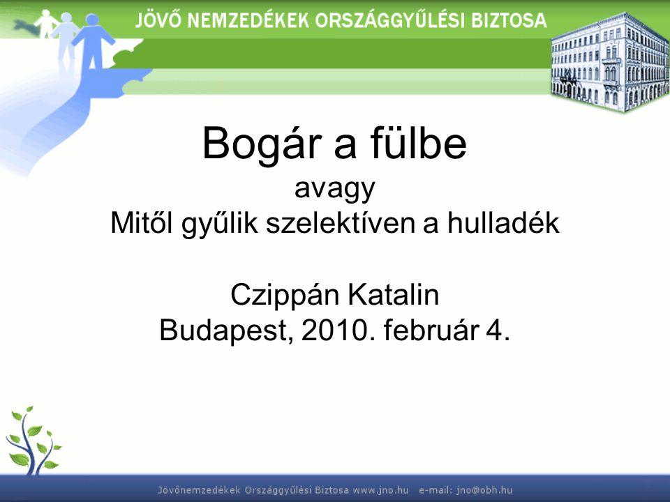 Bogár a fülbe avagy Mitől gyűlik szelektíven a hulladék Czippán Katalin Budapest, 2010. február 4.