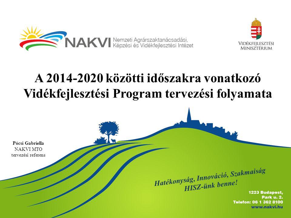 A 2014-2020 közötti időszakra vonatkozó Vidékfejlesztési Program tervezési folyamata Pócsi Gabriella NAKVI MTO tervezési referens Hatékonyság, Innováció, Szakmaiság HISZ-ünk benne!