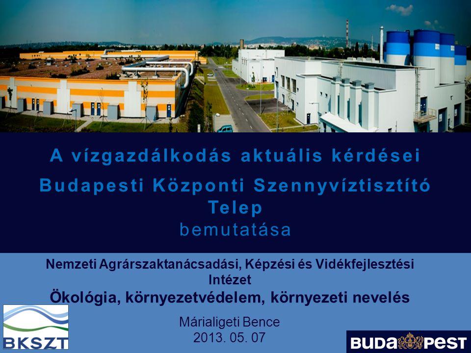 A vízgazdálkodás aktuális kérdései Budapesti Központi Szennyvíztisztító Telep bemutatása Nemzeti Agrárszaktanácsadási, Képzési és Vidékfejlesztési Intézet Ökológia, környezetvédelem, környezeti nevelés Márialigeti Bence 2013.