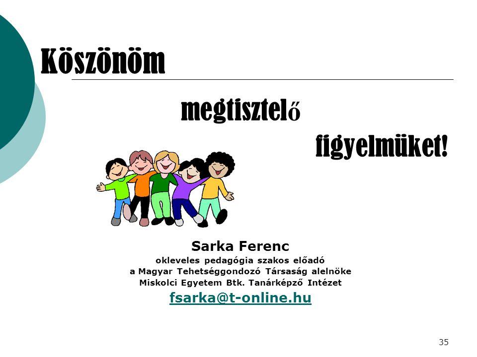 35 megtisztel ő figyelmüket! Sarka Ferenc okleveles pedagógia szakos előadó a Magyar Tehetséggondozó Társaság alelnöke Miskolci Egyetem Btk. Tanárképz
