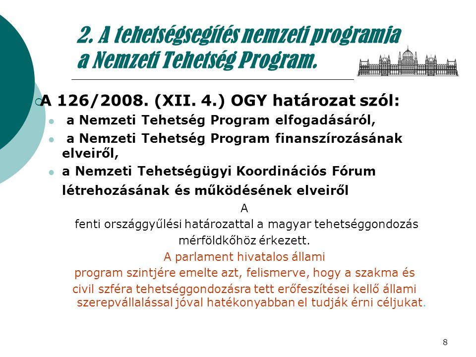 8 2. A tehetségsegítés nemzeti programja a Nemzeti Tehetség Program.  A 126/2008. (XII. 4.) OGY határozat szól: a Nemzeti Tehetség Program elfogadásá