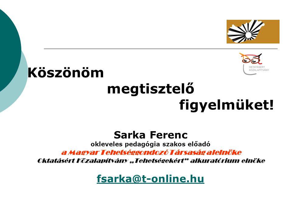 """Köszönöm megtisztelő figyelmüket! Sarka Ferenc okleveles pedagógia szakos előadó a Magyar Tehetséggondozó Társaság alelnöke Oktatásért Közalapítvány """""""