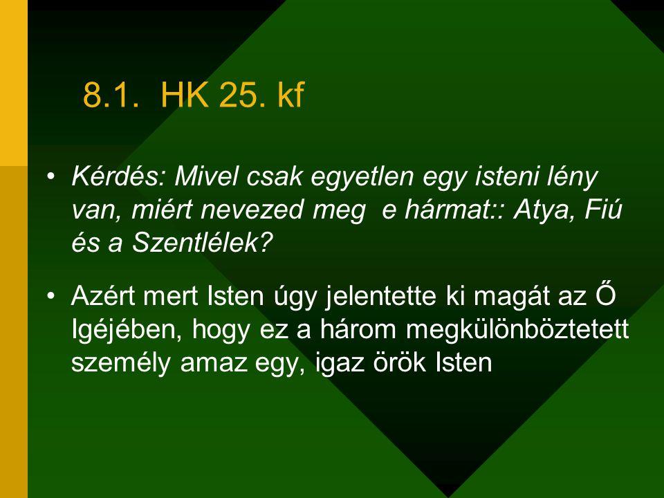 8.1. HK 25. kf Kérdés: Mivel csak egyetlen egy isteni lény van, miért nevezed meg e hármat:: Atya, Fiú és a Szentlélek? Azért mert Isten úgy jelentett