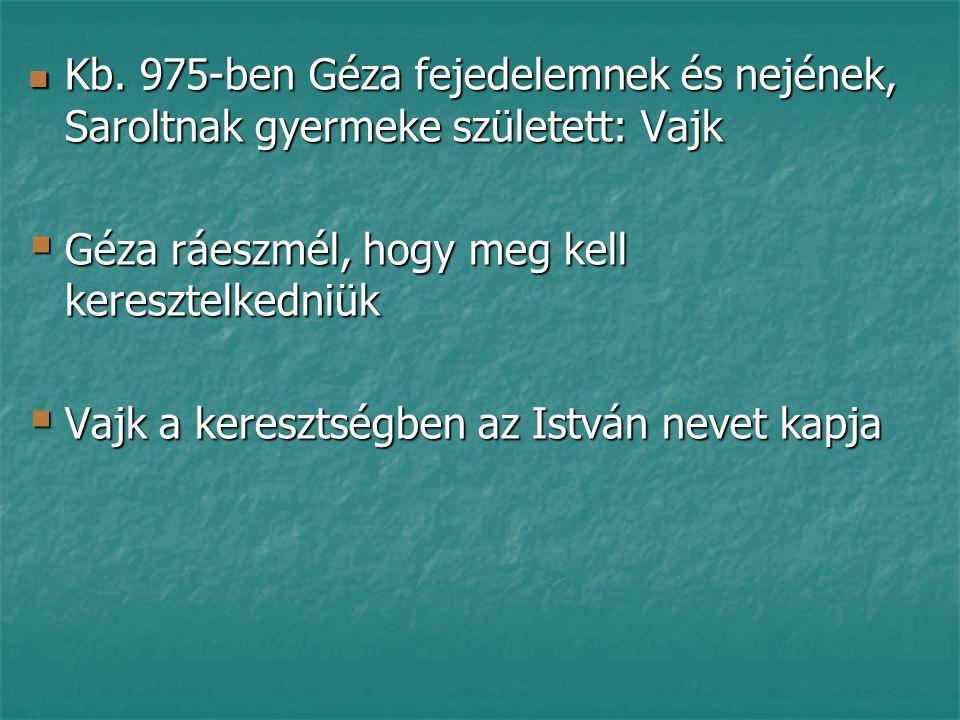 Kb. 975-ben Géza fejedelemnek és nejének, Saroltnak gyermeke született: Vajk Kb. 975-ben Géza fejedelemnek és nejének, Saroltnak gyermeke született: V