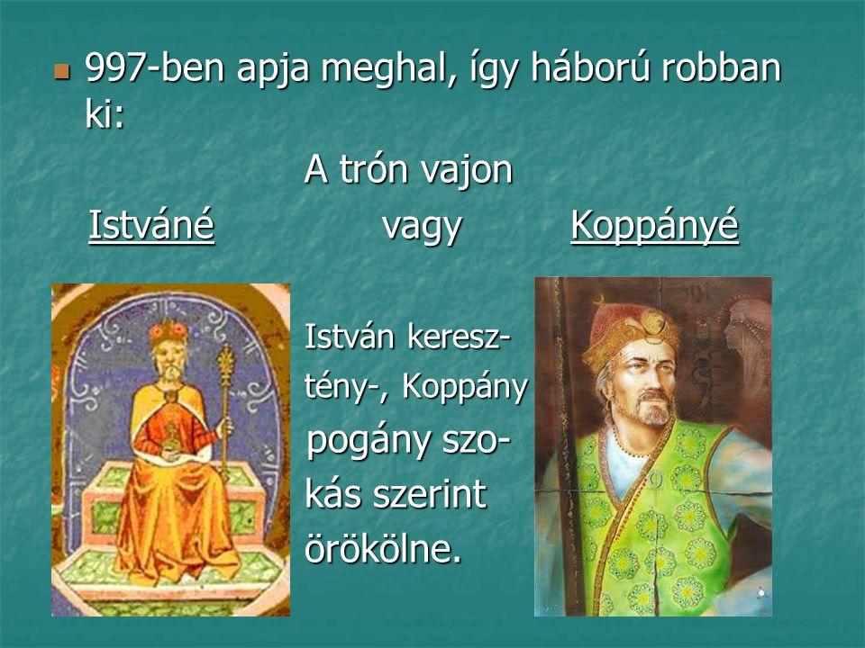 997-ben apja meghal, így háború robban ki: A trón vajon Istváné vagy Koppányé István keresz- tény-, Koppány p pogány szo- kás szerint örökölne.