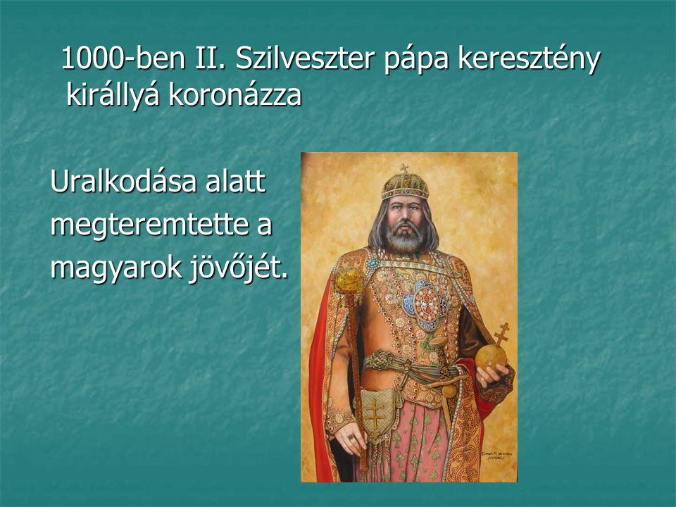1000-ben II.Szilveszter pápa keresztény királlyá koronázza 1000-ben II.