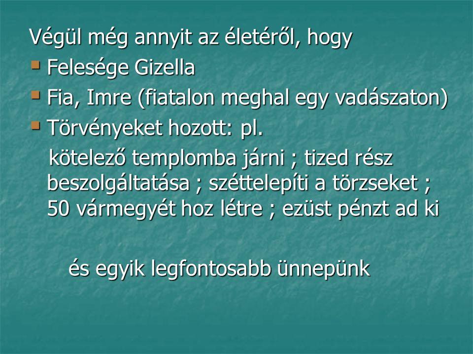 Végül még annyit az életéről, hogy  Felesége Gizella  Fia, Imre (fiatalon meghal egy vadászaton)  Törvényeket hozott: pl.