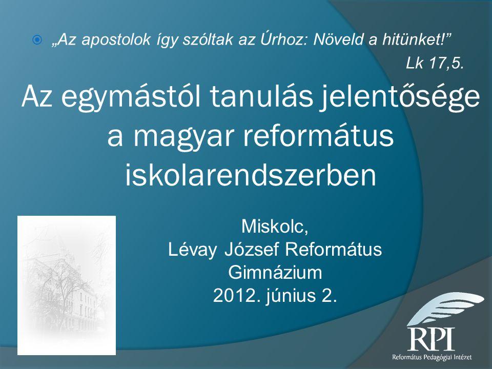 """Az egymástól tanulás jelentősége a magyar református iskolarendszerben  """"Az apostolok így szóltak az Úrhoz: Növeld a hitünket!"""" Lk 17,5. Miskolc, Lév"""