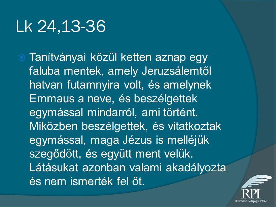 Lk 24,13-36  Tanítványai közül ketten aznap egy faluba mentek, amely Jeruzsálemtől hatvan futamnyira volt, és amelynek Emmaus a neve, és beszélgettek egymással mindarról, ami történt.