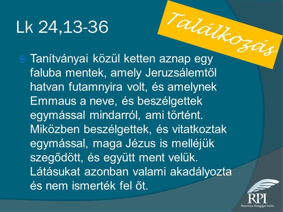Lk 24,13-36  Tanítványai közül ketten aznap egy faluba mentek, amely Jeruzsálemtől hatvan futamnyira volt, és amelynek Emmaus a neve, és beszélgettek