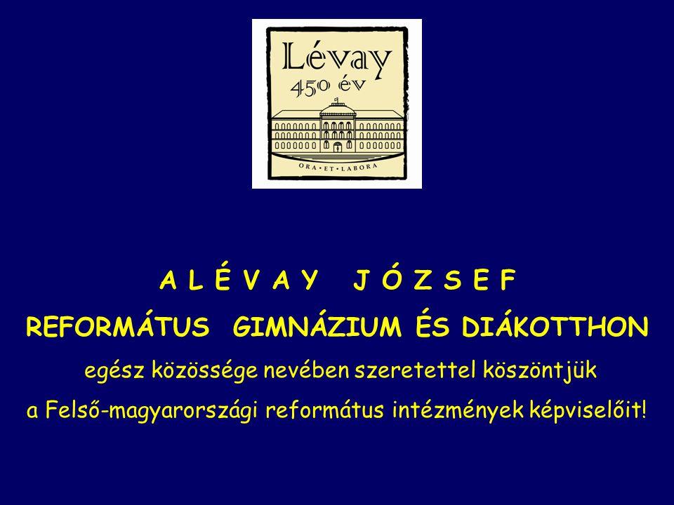 A L É V A Y J Ó Z S E F REFORMÁTUS GIMNÁZIUM ÉS DIÁKOTTHON egész közössége nevében szeretettel köszöntjük a Felső-magyarországi református intézmények képviselőit!