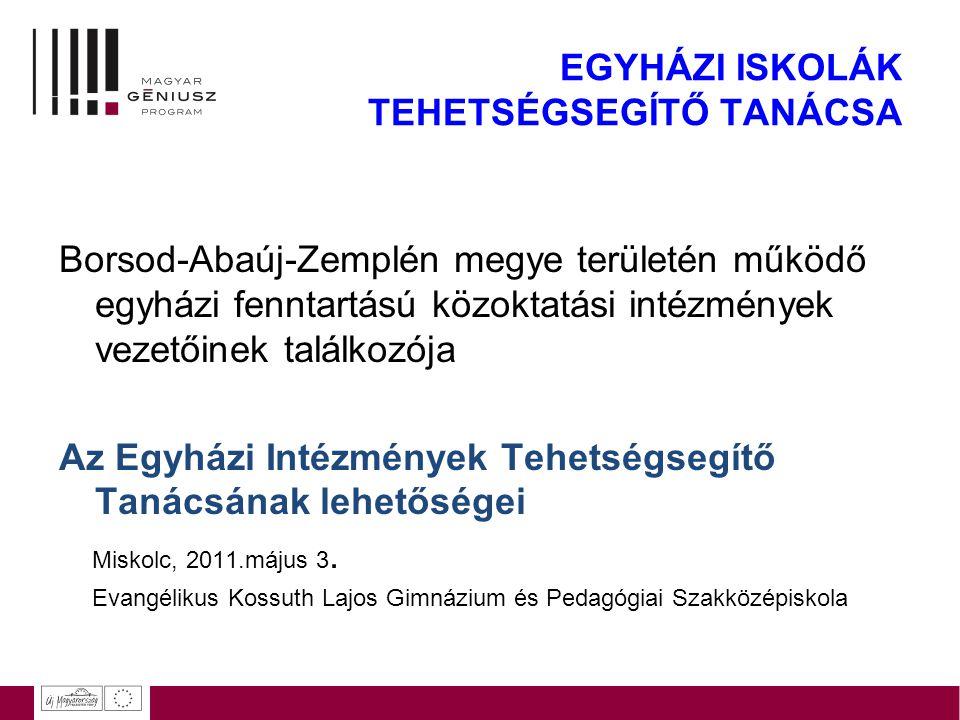 EGYHÁZI ISKOLÁK TEHETSÉGSEGÍTŐ TANÁCSA Borsod-Abaúj-Zemplén megye területén működő egyházi fenntartású közoktatási intézmények vezetőinek találkozója Az Egyházi Intézmények Tehetségsegítő Tanácsának lehetőségei Miskolc, 2011.május 3.