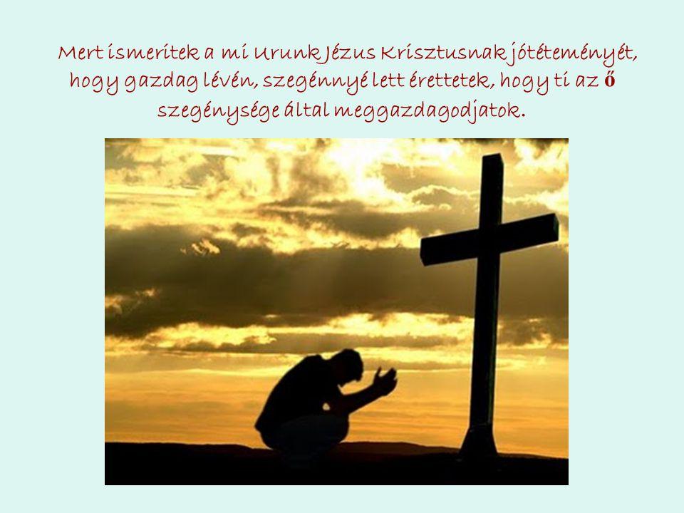 Mert ismeritek a mi Urunk Jézus Krisztusnak jótéteményét, hogy gazdag lévén, szegénnyé lett érettetek, hogy ti az ő szegénysége által meggazdagodjatok.