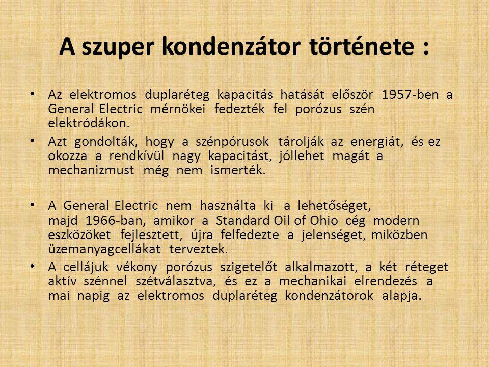A szuper kondenzátor története : Az elektromos duplaréteg kapacitás hatását először 1957-ben a General Electric mérnökei fedezték fel porózus szén ele