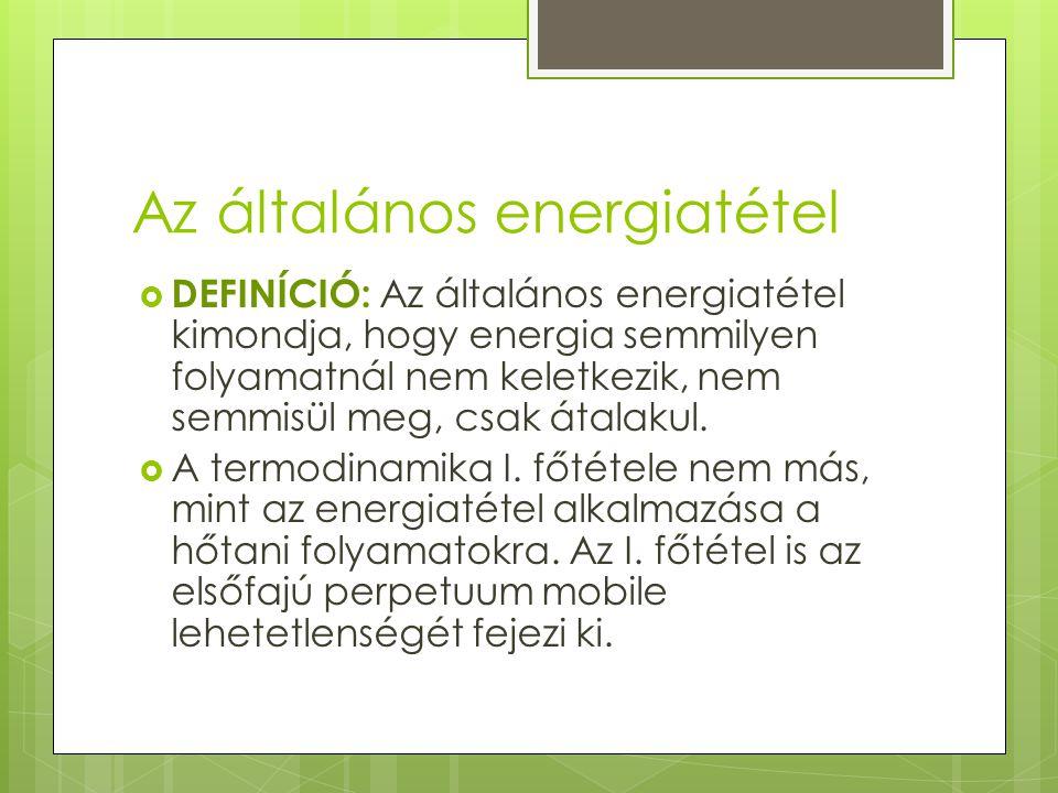 Az általános energiatétel  DEFINÍCIÓ: Az általános energiatétel kimondja, hogy energia semmilyen folyamatnál nem keletkezik, nem semmisül meg, csak á
