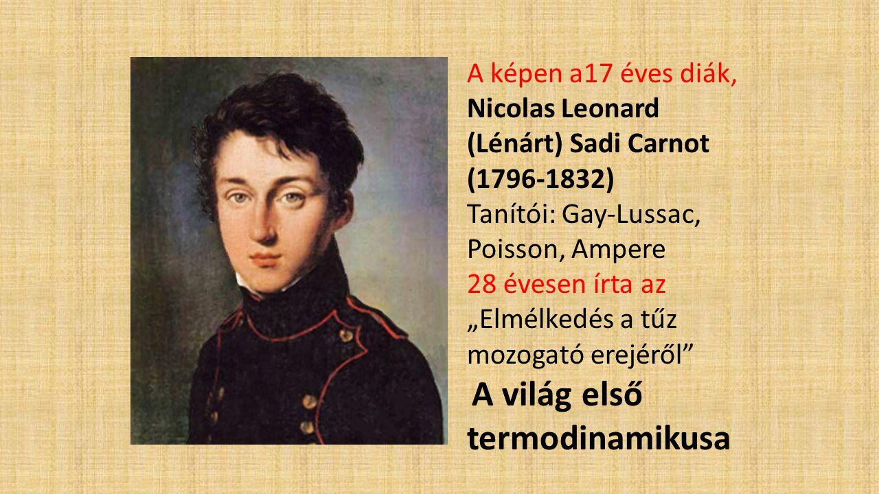 """A képen a17 éves diák, Nicolas Leonard (Lénárt) Sadi Carnot (1796-1832) Tanítói: Gay-Lussac, Poisson, Ampere 28 évesen írta az """"Elmélkedés a tűz mozog"""