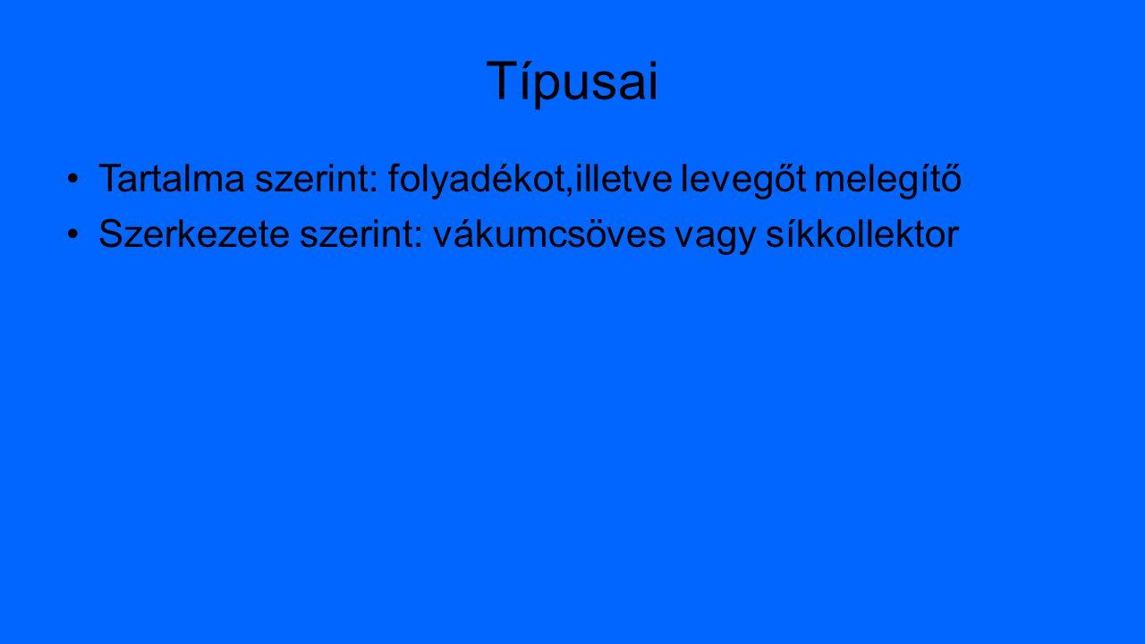 Típusai Tartalma szerint: folyadékot,illetve levegőt melegítő Szerkezete szerint: vákumcsöves vagy síkkollektor