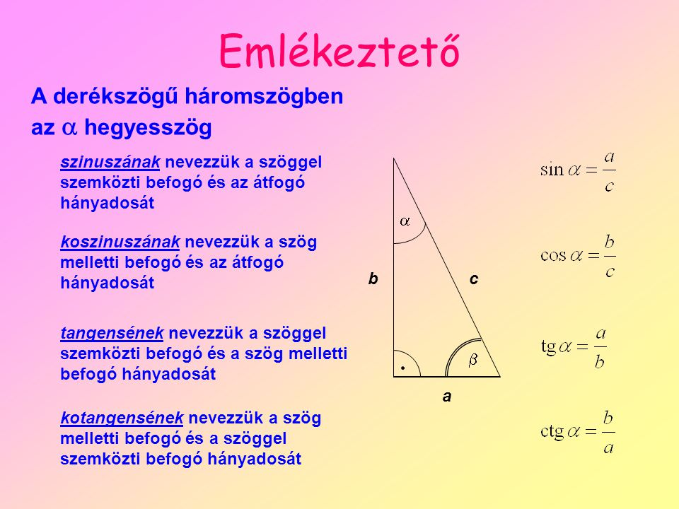 Emlékeztető a bc   A derékszögű háromszögben az  hegyesszög szinuszának nevezzük a szöggel szemközti befogó és az átfogó hányadosát koszinuszának nevezzük a szög melletti befogó és az átfogó hányadosát tangensének nevezzük a szöggel szemközti befogó és a szög melletti befogó hányadosát kotangensének nevezzük a szög melletti befogó és a szöggel szemközti befogó hányadosát