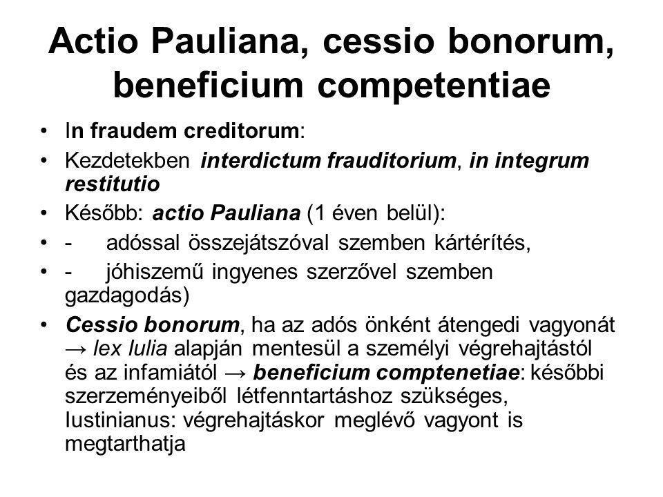 Actio Pauliana, cessio bonorum, beneficium competentiae In fraudem creditorum: Kezdetekben interdictum frauditorium, in integrum restitutio Később: actio Pauliana (1 éven belül): -adóssal összejátszóval szemben kártérítés, -jóhiszemű ingyenes szerzővel szemben gazdagodás) Cessio bonorum, ha az adós önként átengedi vagyonát → lex Iulia alapján mentesül a személyi végrehajtástól és az infamiától → beneficium comptenetiae: későbbi szerzeményeiből létfenntartáshoz szükséges, Iustinianus: végrehajtáskor meglévő vagyont is megtarthatja