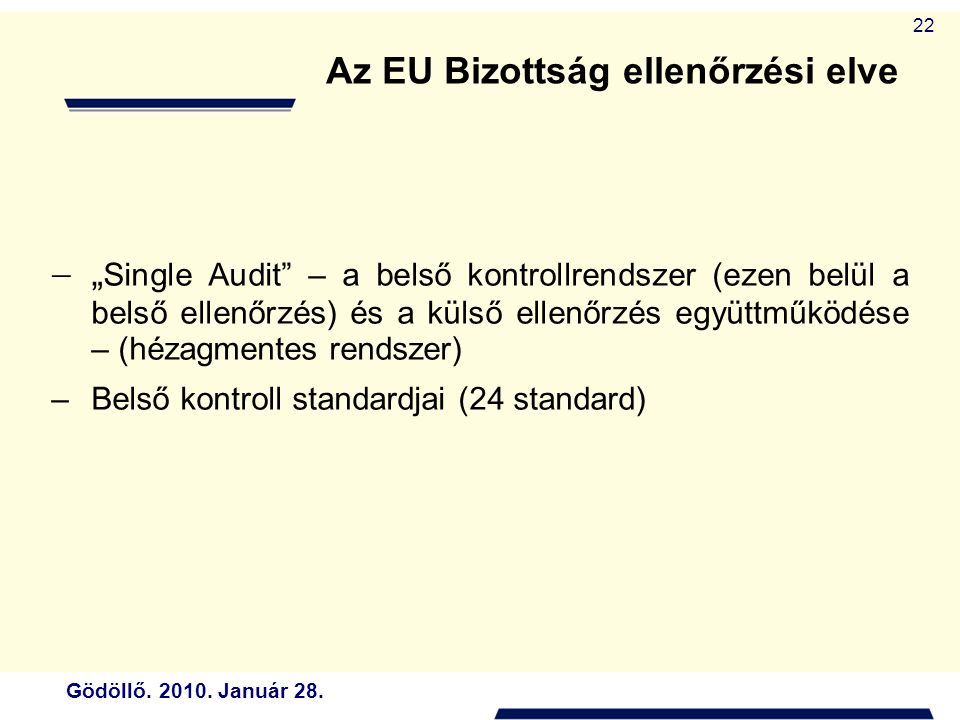 """Gödöllő. 2010. Január 28. 22 Az EU Bizottság ellenőrzési elve  """" Single Audit"""" – a belső kontrollrendszer (ezen belül a belső ellenőrzés) és a külső"""