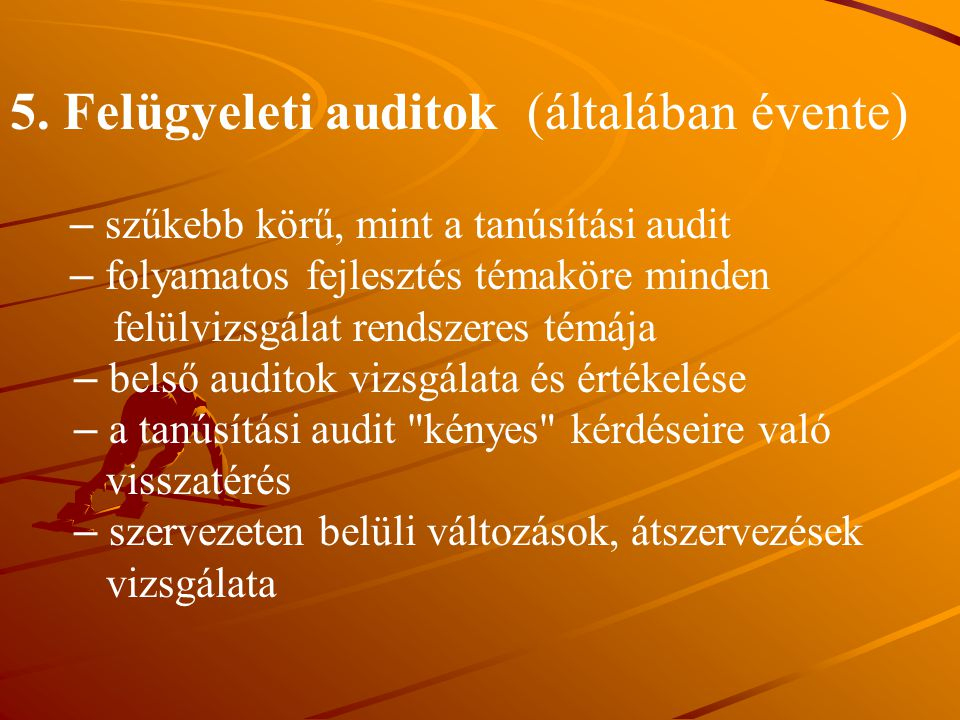 5. Felügyeleti auditok (általában évente) – szűkebb körű, mint a tanúsítási audit – folyamatos fejlesztés témaköre minden felülvizsgálat rendszeres té