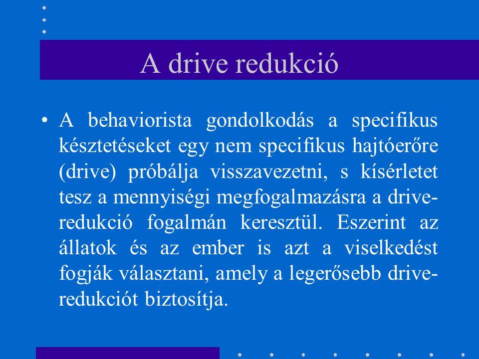 A drive redukció A behaviorista gondolkodás a specifikus késztetéseket egy nem specifikus hajtóerőre (drive) próbálja visszavezetni, s kísérletet tesz
