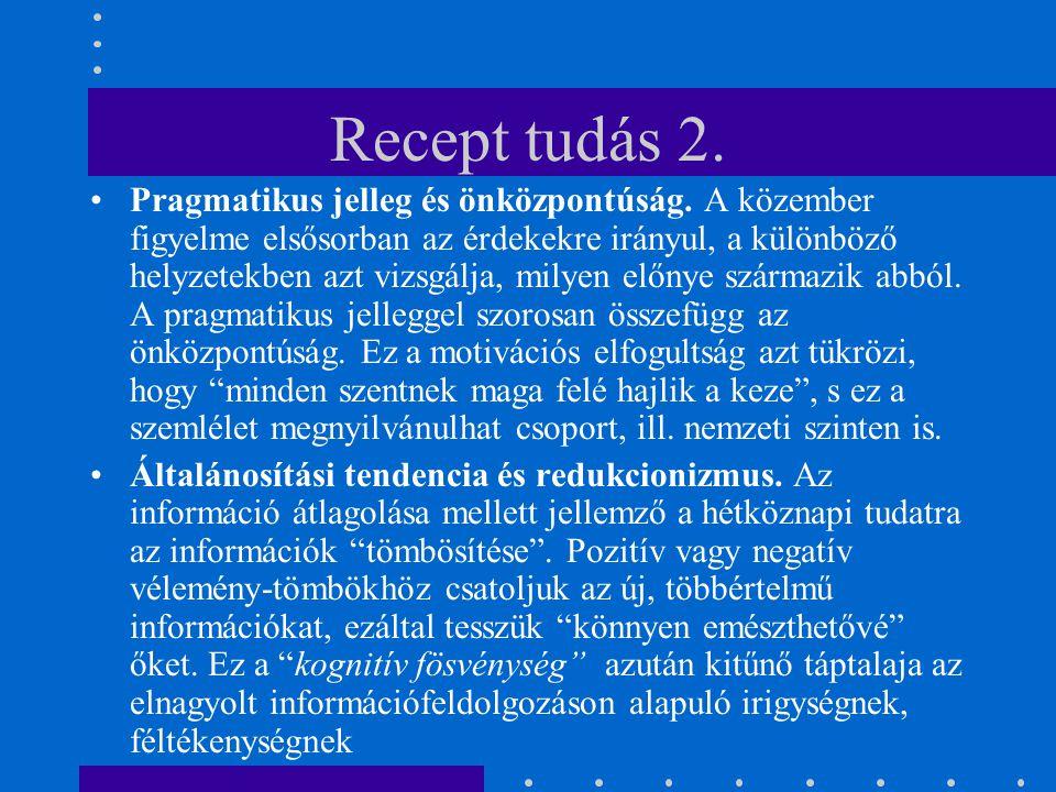 Recept tudás 2. Pragmatikus jelleg és önközpontúság. A közember figyelme elsősorban az érdekekre irányul, a különböző helyzetekben azt vizsgálja, mily