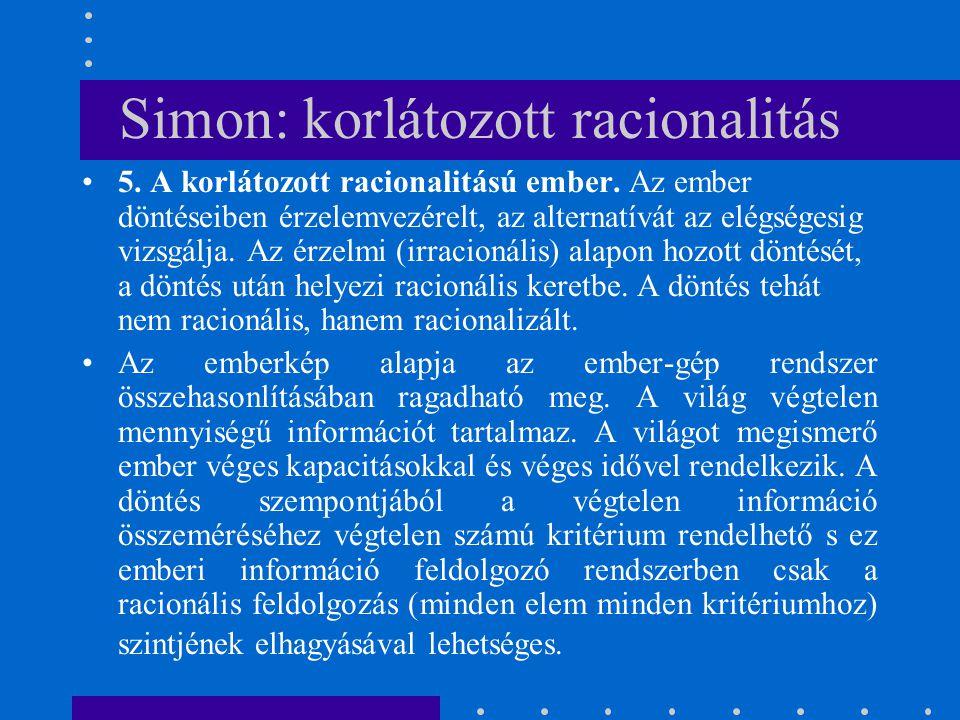 Simon: korlátozott racionalitás 5. A korlátozott racionalitású ember. Az ember döntéseiben érzelemvezérelt, az alternatívát az elégségesig vizsgálja.
