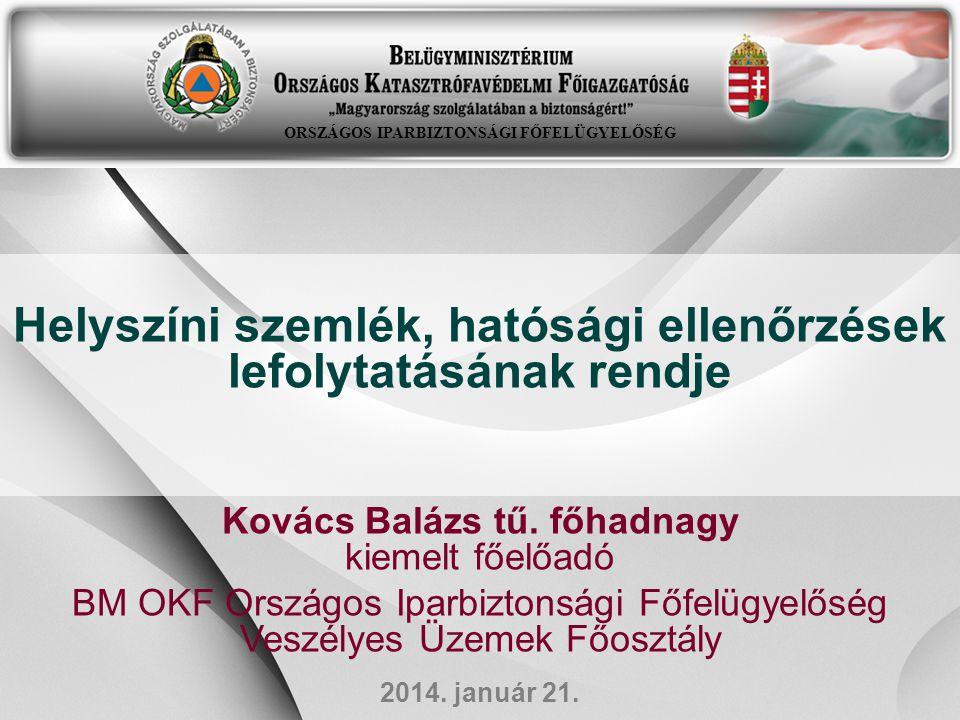 Helyszíni szemlék, hatósági ellenőrzések lefolytatásának rendje Kovács Balázs tű. főhadnagy kiemelt főelőadó BM OKF Országos Iparbiztonsági Főfelügyel