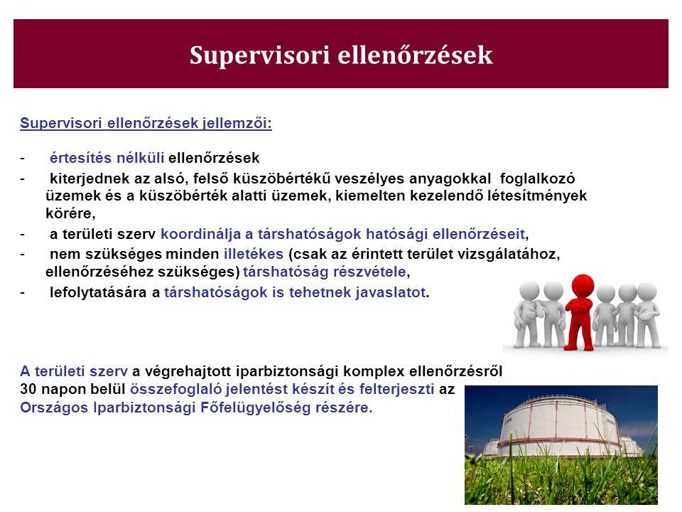 Supervisori ellenőrzések Supervisori ellenőrzések jellemzői: - értesítés nélküli ellenőrzések - kiterjednek az alsó, felső küszöbértékű veszélyes anyagokkal foglalkozó üzemek és a küszöbérték alatti üzemek, kiemelten kezelendő létesítmények körére, - a területi szerv koordinálja a társhatóságok hatósági ellenőrzéseit, - nem szükséges minden illetékes (csak az érintett terület vizsgálatához, ellenőrzéséhez szükséges) társhatóság részvétele, - lefolytatására a társhatóságok is tehetnek javaslatot.